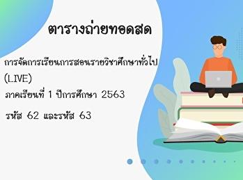 ตารางถ่ายทอดสด (LIVE) ภาคเรียนที่ 1 ปีการศึกษา 2563 หลักสูตรปรับปรุง พ.ศ. 2560 สำหรับหนักศึกษาระดับปริญญาตรี รหัส 62 และรหัส 63